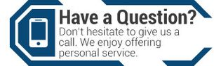 Have a Question? | Don't hesitate to give us a call. We enjoy offering personal service.